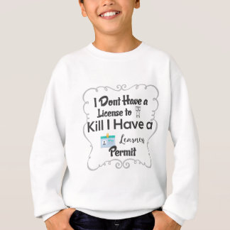 I Dont Have a License to Kill I Have a Learners Sweatshirt