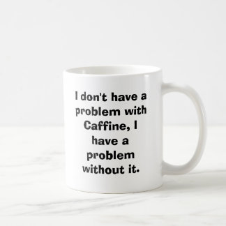 I don't have a problem with Caffine, I have a p... Coffee Mug