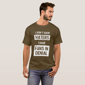 I Don't Have Haters, I Have Fans in Denial T-Shirt