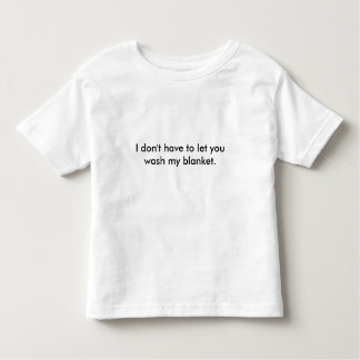 I don't have to let you wash my blanket toddler t-shirt