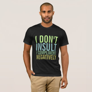 I don't insult I compliment negatively T-Shirt
