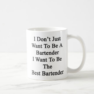 I Don't Just Want To Be A Bartender I Want To Be T Coffee Mug