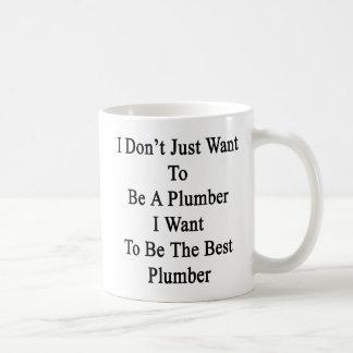I Don't Just Want To Be A Plumber I Want To Be The Coffee Mug