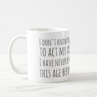 I Don't Know How to Act My Age - Mug