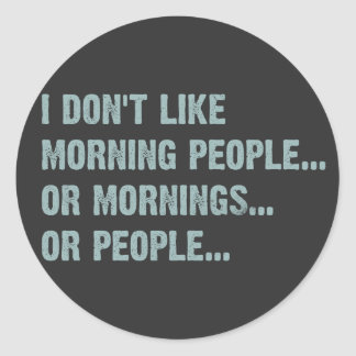 I don't like morning people, or mornings, or peopl round sticker