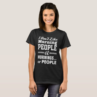 I DON'T LIKE MORNING PEOPLE OR MORNINGS OR PEOPLE T-Shirt