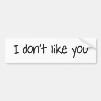 I dont like you bumper sticker