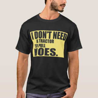 I Dont Need A Tractor To Pull Hoes -- T-Shirt