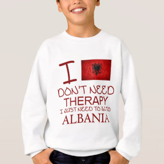 I Don't Need Therapy I Just Need To Go To Albania Sweatshirt
