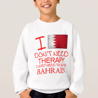 I Don't Need Therapy I Just Need To Go To Bahrain Sweatshirt