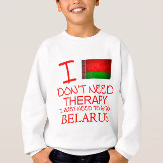 I Don't Need Therapy I Just Need To Go To Belarus Sweatshirt