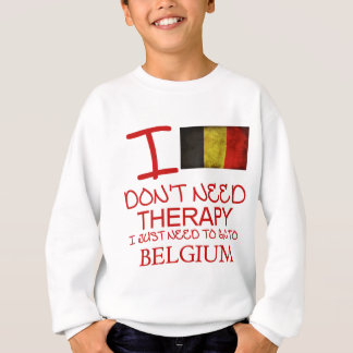 I Don't Need Therapy I Just Need To Go To Belgium Sweatshirt