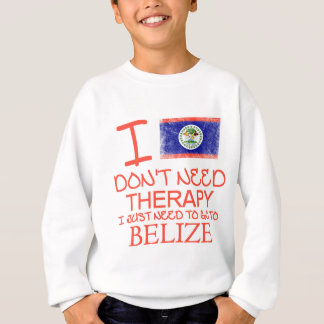 I Don't Need Therapy I Just Need To Go To Belize Sweatshirt
