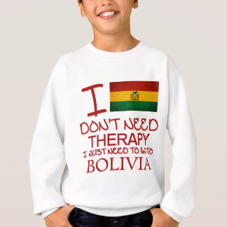 I Don't Need Therapy I Just Need To Go To Bolivia Sweatshirt