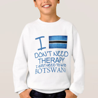 I Don't Need Therapy I Just Need To Go To Botswana Sweatshirt