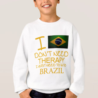 I Don't Need Therapy I Just Need To Go To Brazil Sweatshirt