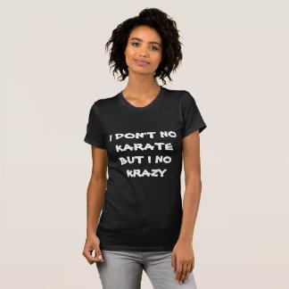 I don't no karate but I no krazy!! T-Shirt