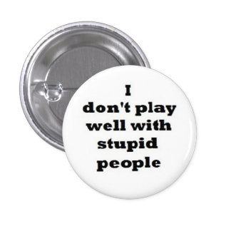 I don't play well with stupid people. 1 inch round button