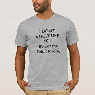 I DON'T REALLY LIKE YOUIt's just the Zoloft tal... T-Shirt