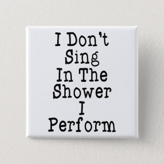 I Don't Sing In The Shower I Perform 2 Inch Square Button
