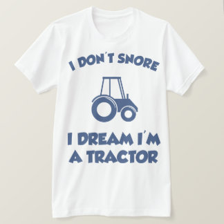 I Don't Snore I Dream I'm A Tractor Hilarious Tee