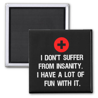 I don't suffer from insanity. I have a lot of... Magnet