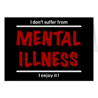 I don't suffer from Mental Illness, I enjoy it! Card