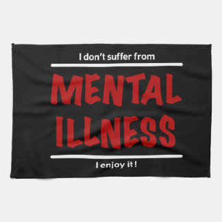 I don't suffer from Mental Illness, I enjoy it! Kitchen Towel