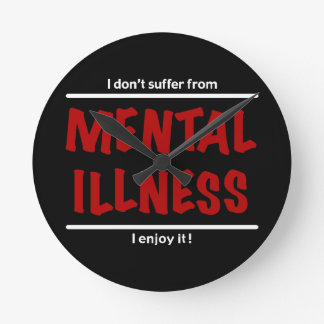 I don't suffer from Mental Illness, I enjoy it! Round Clock