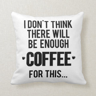 I don't think there will be enough coffee for this throw pillow