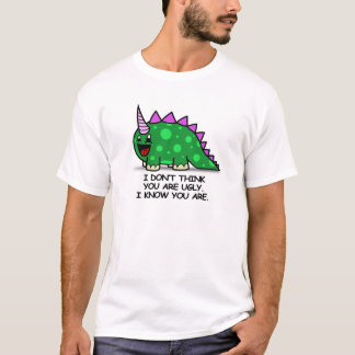 I DON'T THINK YOUR UGLY. I KNOW YOU ARE. T-Shirt