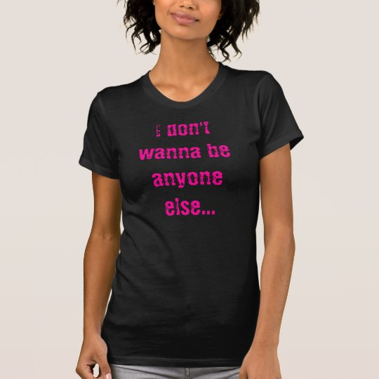 I don't wanna be anyone else...but me T-Shirt