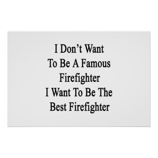 I Don't Want To Be A Famous Firefighter I Want To Poster