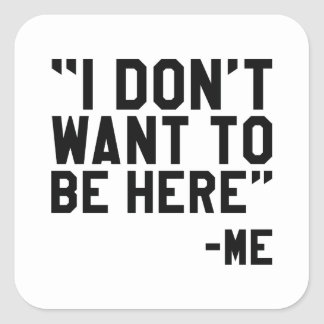 I Don't Want To Be Here Square Sticker