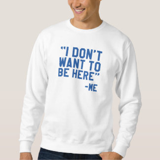 I Don't Want To Be Here Sweatshirt