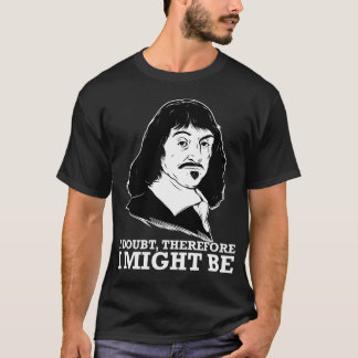 i doubt, therefore i might be - rene descartes T-Shirt