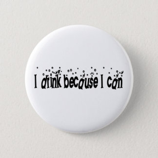 I Drink Because I Can 2 Inch Round Button