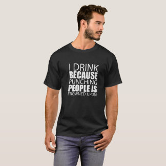 I Drink Because Punching People is Frowned Upon - T-Shirt