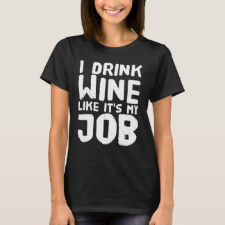 I drink wine like it's my job T-Shirt
