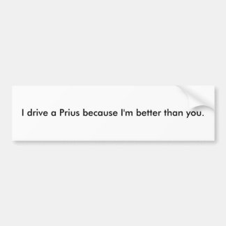 I drive a Prius because I'm better than you. Bumper Sticker
