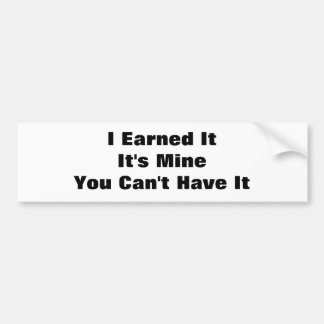 I Earned ItIt's MineYou Can't Have It Bumper Sticker