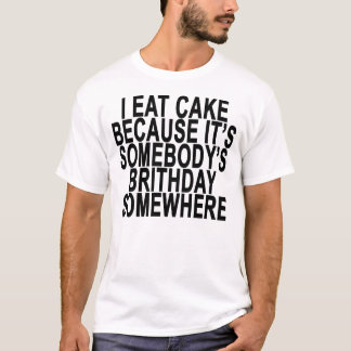 I EAT CAKE BECAUSE IT'S SOMEBODY'S BRITHDAY SOMEWH T-Shirt