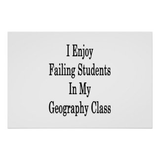 I Enjoy Failing Students In My Geography Class Poster