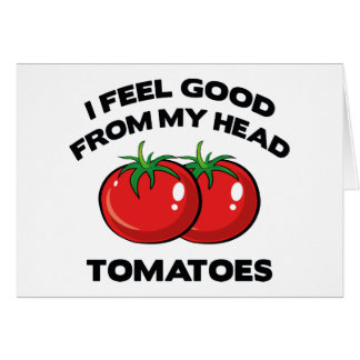 I Feel Good From My Head Tomatoes Cards