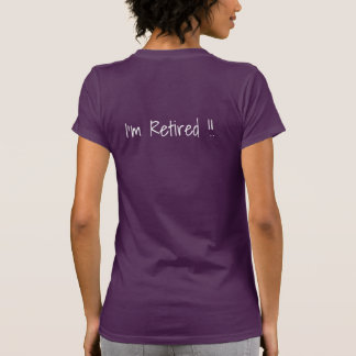 I feel happy...  I'm Retired !!  T-shirt