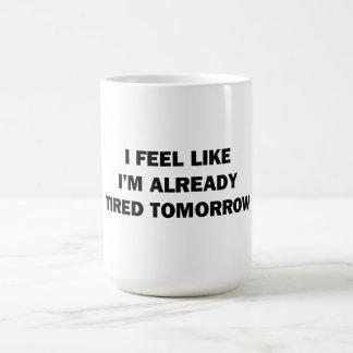 I Feel Like I'm Already Tired Tomorrow Coffee Mug