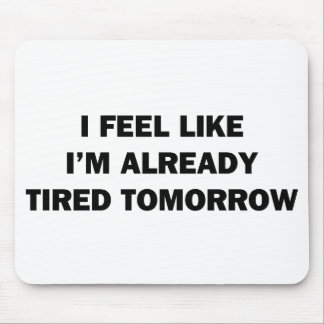 I Feel Like I'm Already Tired Tomorrow Mouse Pad
