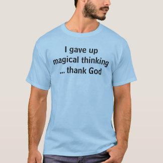 I gave up magical thinking... thank God T-Shirt