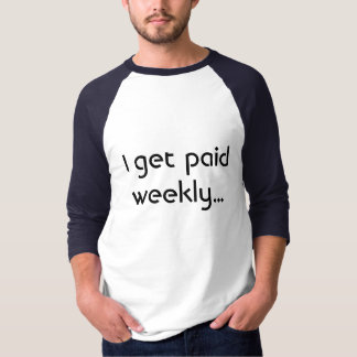I get paid weekly... T-Shirt