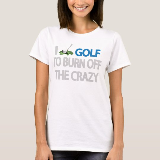 I GOLF TO BURN OFF THE CRAZY T-Shirt